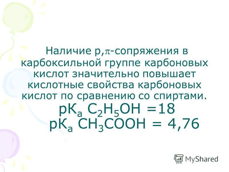 Наличие р,-сопряжения в карбоксильной группе карбоновых кислот значительно повышает кислотные свойства карбоновых кислот по сравнению со спиртами. рК а С 2 Н 5 ОН =18 рК а СН 3 СООН = 4,76