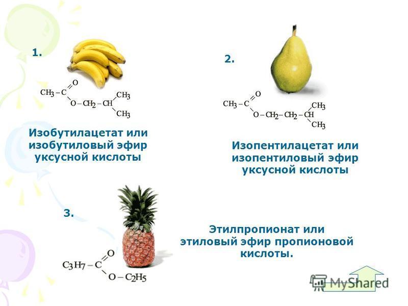 1. Изобутилацетат или изобутиловый эфир уксусной кислоты 2. Изопентилацетат или изопентиловый эфир уксусной кислоты 3. Этилпропионат или этиловый эфир пропионовой кислоты.
