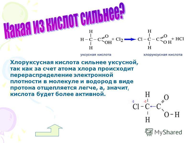 Хлоруксусная кислота сильнее уксусной, так как за счет атома хлора происходит перераспределение электронной плотности в молекуле и водород в виде протона отщепляется легче, а, значит, кислота будет более активной.