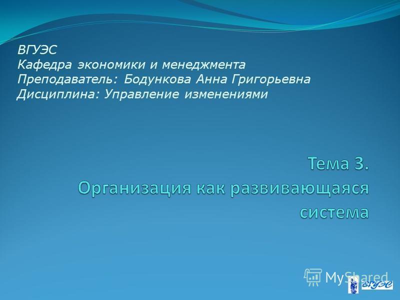 ВГУЭС Кафедра экономики и менеджмента Преподаватель: Бодункова Анна Григорьевна Дисциплина: Управление изменениями