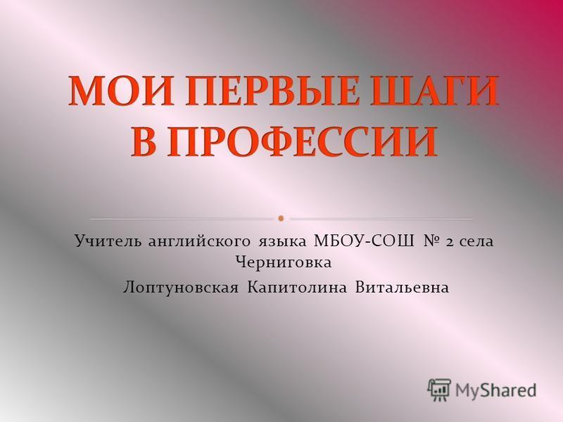 Учитель английского языка МБОУ-СОШ 2 села Черниговка Лоптуновская Капитолина Витальевна