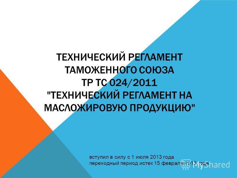 ТЕХНИЧЕСКИЙ РЕГЛАМЕНТ ТАМОЖЕННОГО СОЮЗА ТР ТС 024/2011 ТЕХНИЧЕСКИЙ РЕГЛАМЕНТ НА МАСЛОЖИРОВУЮ ПРОДУКЦИЮ вступил в силу с 1 июля 2013 года переходный период истек 15 февраля 2015 года