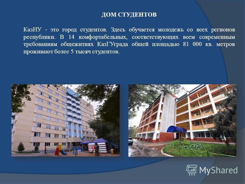 ДОМ СТУДЕНТОВ КазНУ - это город студентов. Здесь обучается молодежь со всех регионов республики. В 14 комфортабельных, соответствующих всем современным требованиям общежитиях Каз ГУграда общей площадью 81 000 кв. метров проживают более 5 тысяч студен