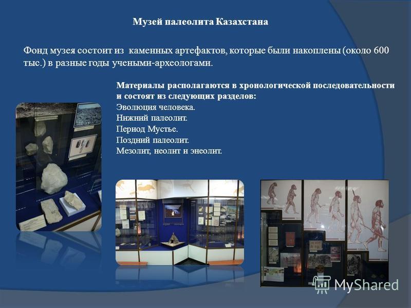 Музей палеолита Казахстана Фонд музея состоит из каменных артефактов, которые были накоплены (около 600 тыс.) в разные годы учеными-археологами. Материалы располагаются в хронологической последовательности и состоят из следующих разделов: Эволюция че