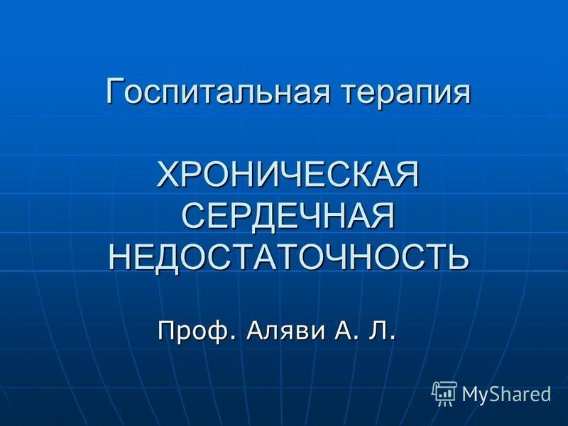 Госпитальная терапия ХРОНИЧЕСКАЯ СЕРДЕЧНАЯ НЕДОСТАТОЧНОСТЬ Проф. Аляви А. Л.