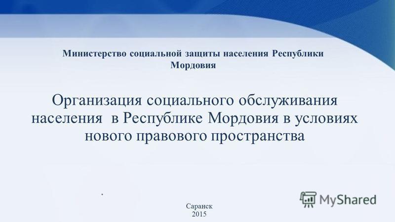 Организация социального обслуживания населения в Республике Мордовия в условиях нового правового пространства Саранск 2015 Министерство социальной защиты населения Республики Мордовия