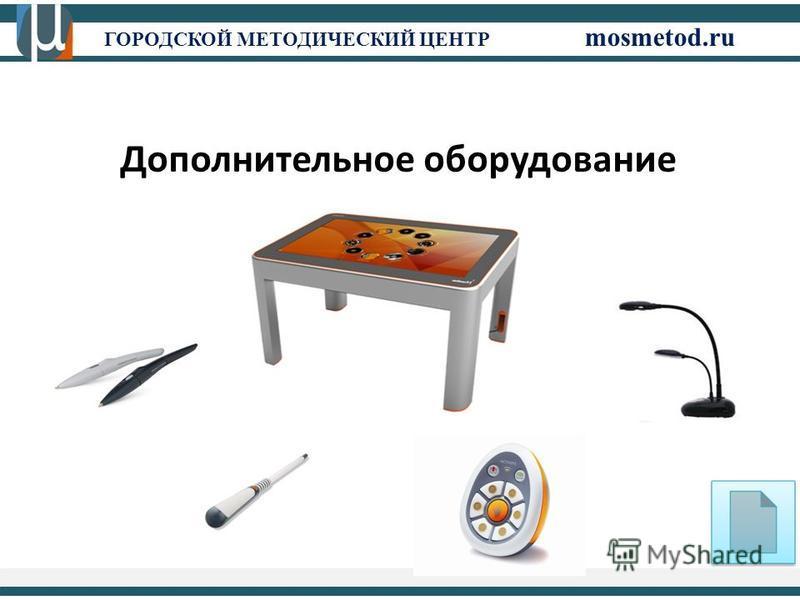ГОРОДСКОЙ МЕТОДИЧЕСКИЙ ЦЕНТР mosmetod.ru Дополнительное оборудование