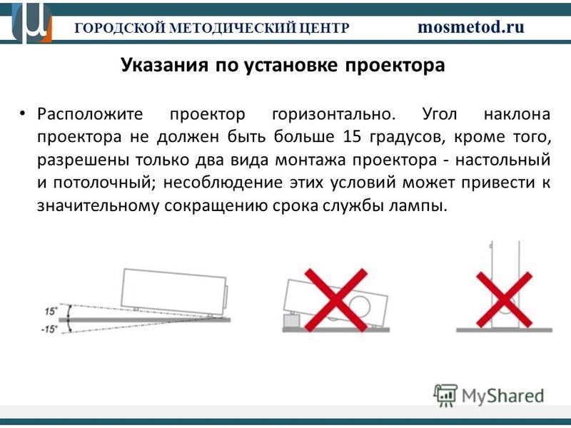 ГОРОДСКОЙ МЕТОДИЧЕСКИЙ ЦЕНТР mosmetod.ru Указания по установке проектора Расположите проектор горизонтально. Угол наклона проектора не должен быть больше 15 градусов, кроме того, разрешены только два вида монтажа проектора - настольный и потолочный;