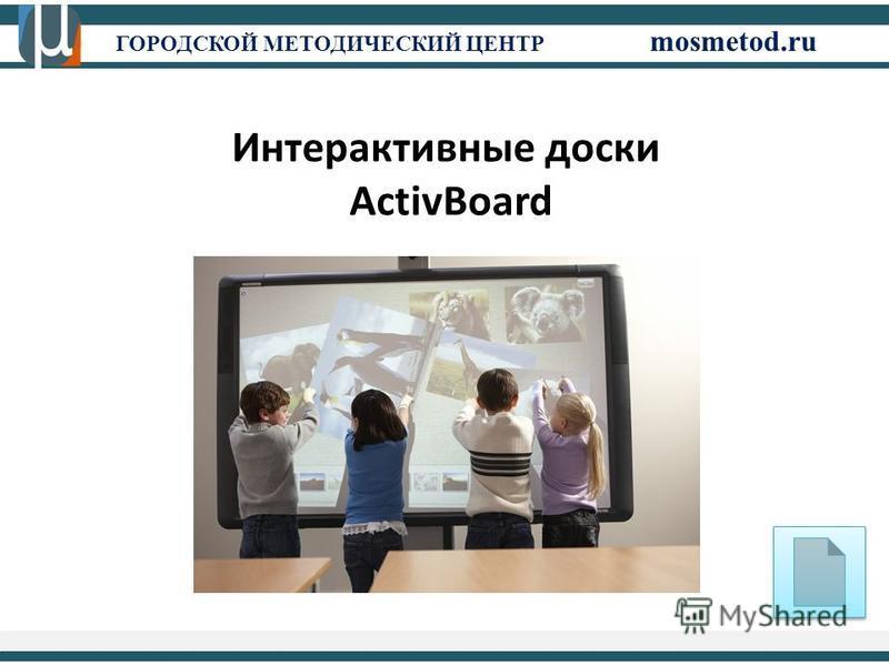 ГОРОДСКОЙ МЕТОДИЧЕСКИЙ ЦЕНТР mosmetod.ru Интерактивные доски ActivBoard