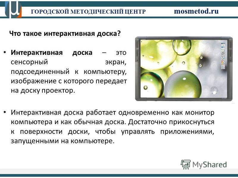 ГОРОДСКОЙ МЕТОДИЧЕСКИЙ ЦЕНТР mosmetod.ru Что такое интерактивная доска? Интерактивная доска – это сенсорный экран, подсоединенный к компьютеру, изображение с которого передает на доску проектор. Интерактивная доска работает одновременно как монитор к