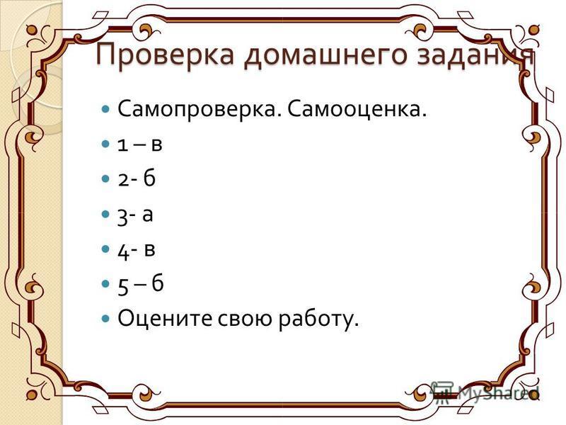 Проверка домашнего задания Самопроверка. Самооценка. 1 – в 2- б 3- а 4- в 5 – б Оцените свою работу.