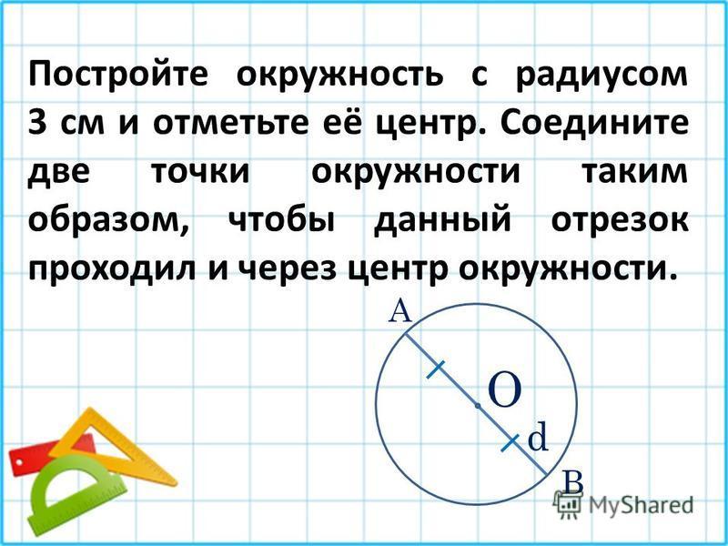 Постройте окружность с радиусом 3 см и отметьте её центр. Соедините две точки окружности таким образом, чтобы данный отрезок проходил и через центр окружности. О d А В