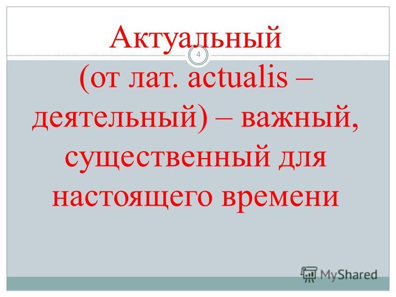 Актуальный (от лат. actualis – деятельный) – важный, существенный для настоящего времени 4