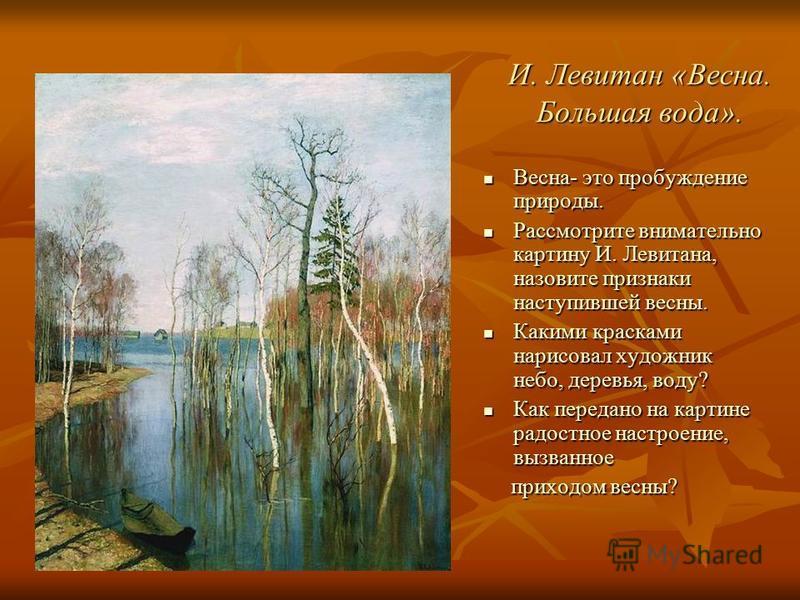 И. Левитан «Весна. Большая вода». Весна- это пробуждение природы. Весна- это пробуждение природы. Рассмотрите внимательно картину И. Левитана, назовите признаки наступившей весны. Рассмотрите внимательно картину И. Левитана, назовите признаки наступи