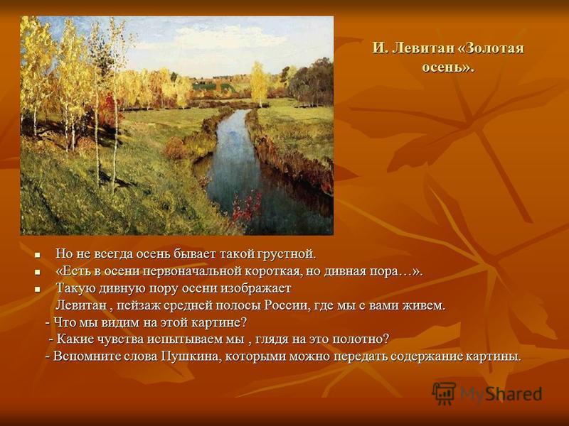 И. Левитан «Золотая осень». Но не всегда осень бывает такой грустной. Но не всегда осень бывает такой грустной. «Есть в осени первоначальной короткая, но дивная пора…». «Есть в осени первоначальной короткая, но дивная пора…». Такую дивную пору осени