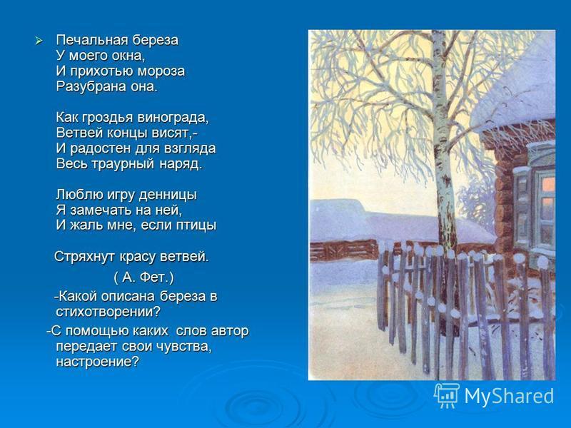 Печальная береза У моего окна, И прихотью мороза Разубрана она. Как гроздья винограда, Ветвей концы висят,- И радостен для взгляда Весь траурный наряд. Люблю игру денницы Я замечать на ней, И жаль мне, если птицы Печальная береза У моего окна, И прих