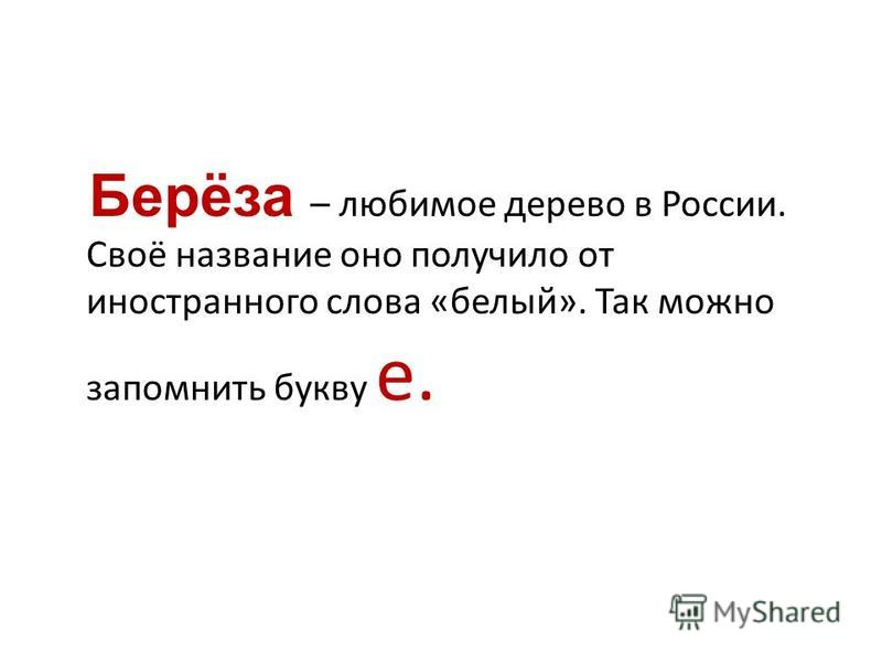 Берёза – любимое дерево в России. Своё название оно получило от иностранного слова «белый». Так можно запомнить букву е.