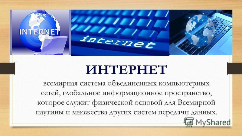 ИНТЕРНЕТ всемирная система объединенных компьютерных сетей, глобальное информационное пространство, которое служит физической основой для Всемирной паутины и множества других систем передачи данных.