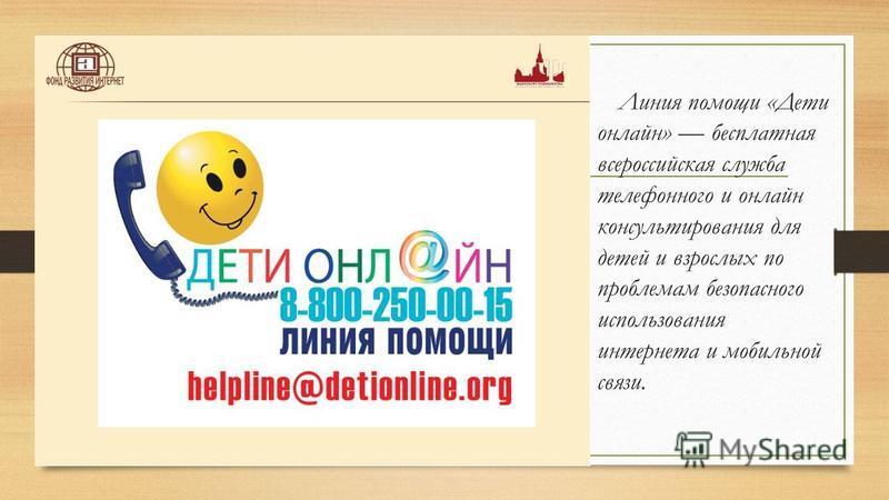 Линия помощи «Дети онлайн» бесплатная всероссийская служба телефонного и онлайн консультирования для детей и взрослых по проблемам безопасного использования интернета и мобильной связи.