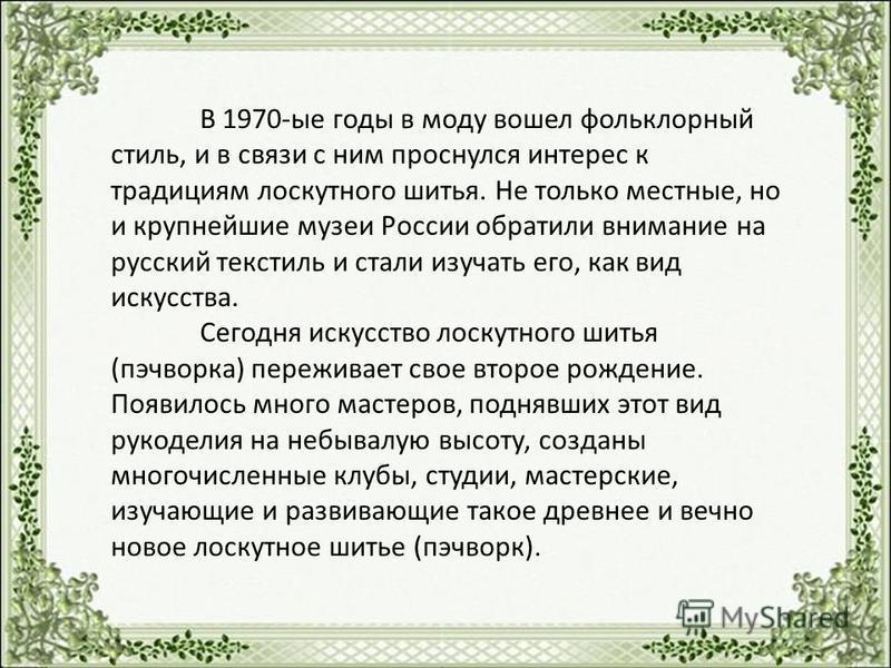 В 1970-ые годы в моду вошел фольклорный стиль, и в связи с ним проснулся интерес к традициям лоскутного шитья. Не только местные, но и крупнейшие музеи России обратили внимание на русский текстиль и стали изучать его, как вид искусства. Сегодня искус