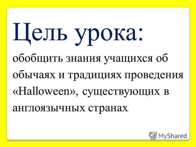 Цель урока: обобщить знания учащихся об обычаях и традициях проведения «Halloween», существующих в англоязычных странах.
