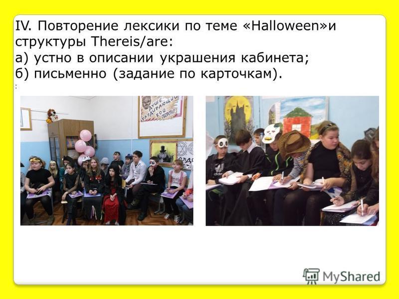 IV. Повторение лексики по теме «Halloween»и структуры Thereis/are: а) устно в описании украшения кабинета; б) письменно (задание по карточкам). :