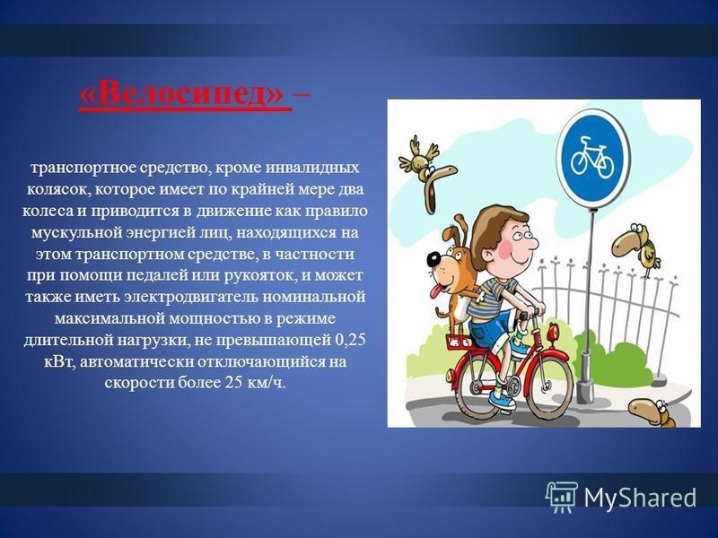 «Велосипед» – транспортное средство, кроме инвалидных колясок, которое имеет по крайней мере два колеса и приводится в движение как правило мускульной энергией лиц, находящихся на этом транспортном средстве, в частности при помощи педалей или рукоято