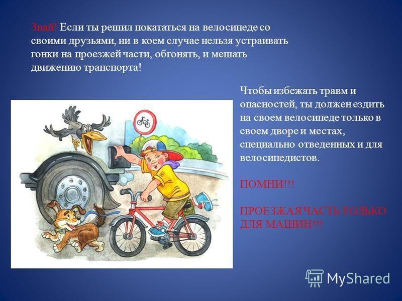 Знай! Если ты решил покататься на велосипеде со своими друзьями, ни в коем случае нельзя устраивать гонки на проезжей части, обгонять, и мешать движению транспорта! Чтобы избежать травм и опасностей, ты должен ездить на своем велосипеде только в свое