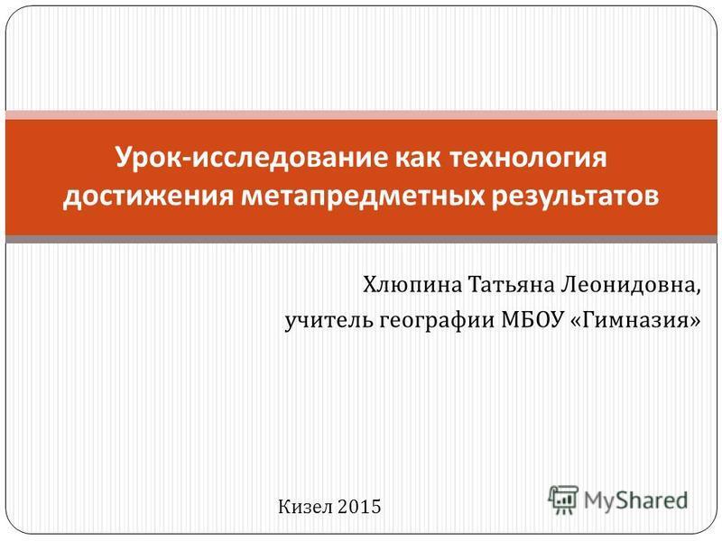 Хлюпина Татьяна Леонидовна, учитель географии МБОУ « Гимназия » Урок - исследование как технология достижения метапредметных результатов Кизел 2015