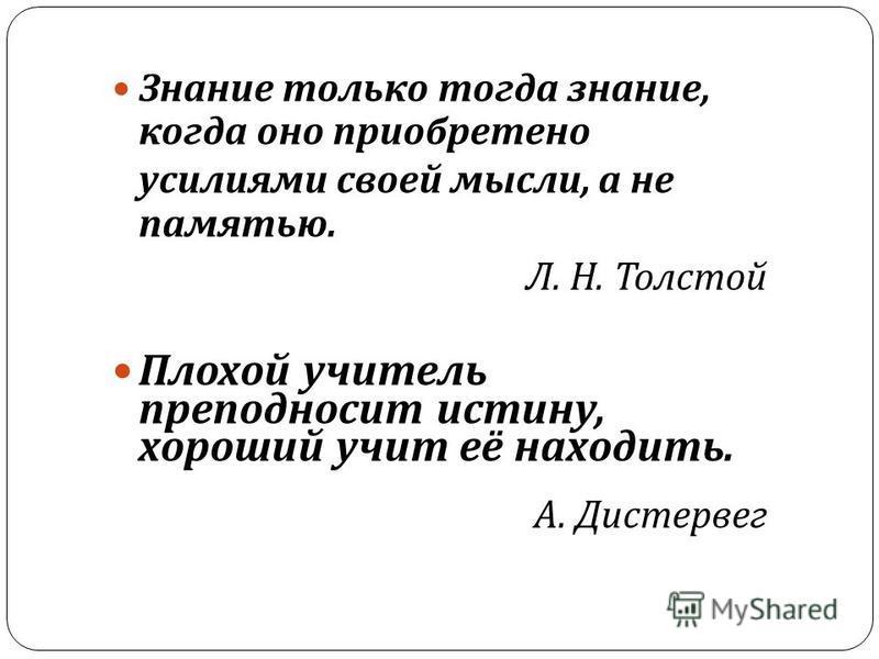 Знание только тогда знание, когда оно приобретено усилиями своей мысли, а не памятью. Л. Н. Толстой Плохой учитель преподносит истину, хороший учит её находить. А. Дистервег