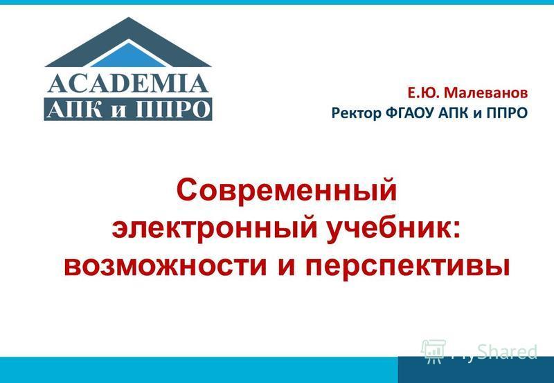 Современный электронный учебник: возможности и перспективы Е.Ю. Малеванов Ректор ФГАОУ АПК и ППРО