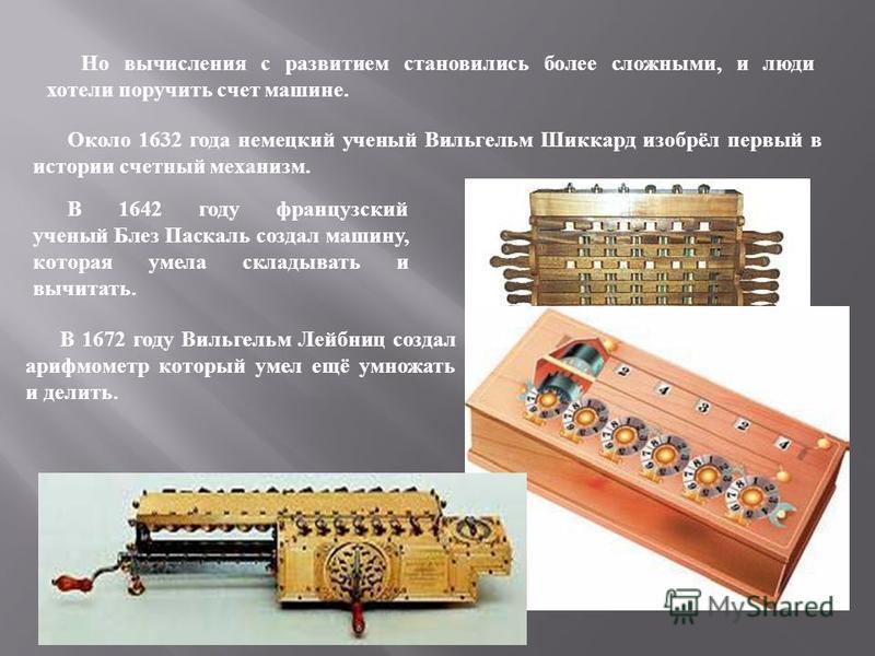 Но вычисления с развитием становились более с ложными, и л юди хотели поручить с чет машине. Около 1632 г ода немецкий ученый В ильгельм Ш иккард изобрёл первый в истории с четный механизм. В 1642 г оду французский ученый Блез П аскаль создал машину,