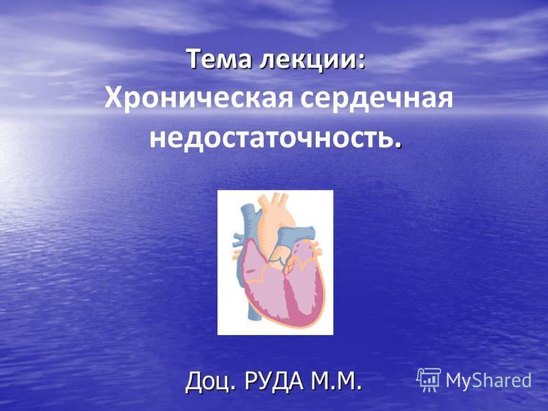 Тема лекции:. Тема лекции: Хроническая сердечная недостаточность. Доц. РУДА М.М.