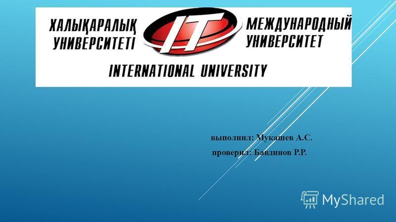 выполнил: Мукашев А.С. проверил: Бавдинов Р.Р.