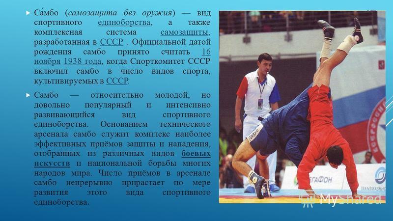 Са́мбо (самосащита без оружия) вид спортивного единоборства, а также комплексная система самосащиты, разработанная в СССР. Официальной датой рождения самбо принято считать 16 ноября 1938 года, когда Спорткомитет СССР включил самбо в число видов спорт