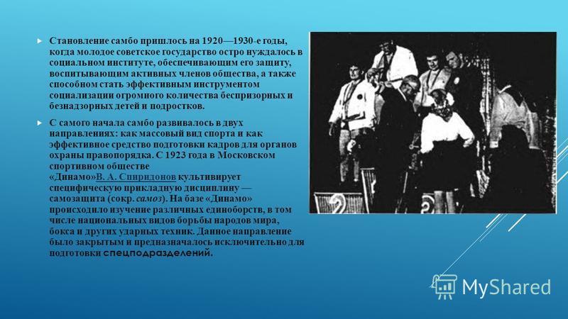 Становление самбо пришлось на 19201930-е годы, когда молодое советское государство остро нуждалось в социальном институте, обеспечивающим его защиту, воспитывающим активных членов общества, а также способном стать эффективным инструментом социализаци