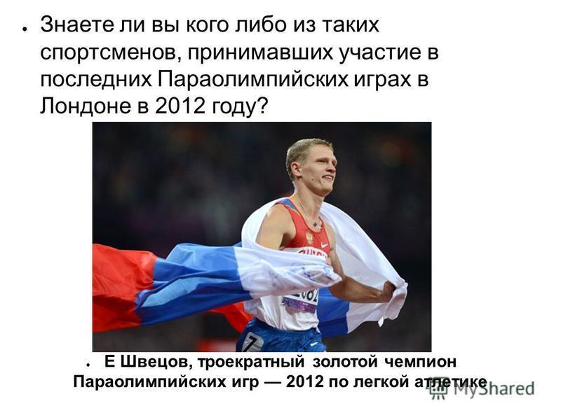 Знаете ли вы кого либо из таких спортсменов, принимавших участие в последних Параолимпийских играх в Лондоне в 2012 году? Е Швецов, троекратный золотой чемпион Параолимпийских игр 2012 по легкой атлетике