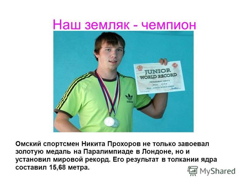 Омский спортсмен Никита Прохоров не только завоевал золотую медаль на Паралимпиаде в Лондоне, но и установил мировой рекорд. Его результат в толкании ядра составил 15,68 метра. Наш земляк - чемпион