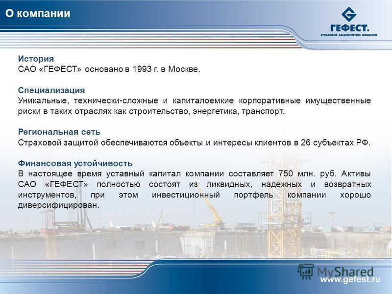 О компании История САО «ГЕФЕСТ» основано в 1993 г. в Москве. Специализация Уникальные, технически-сложные и капиталоемкие корпоративные имущественные риски в таких отраслях как строительство, энергетика, транспорт. Региональная сеть Страховой защитой