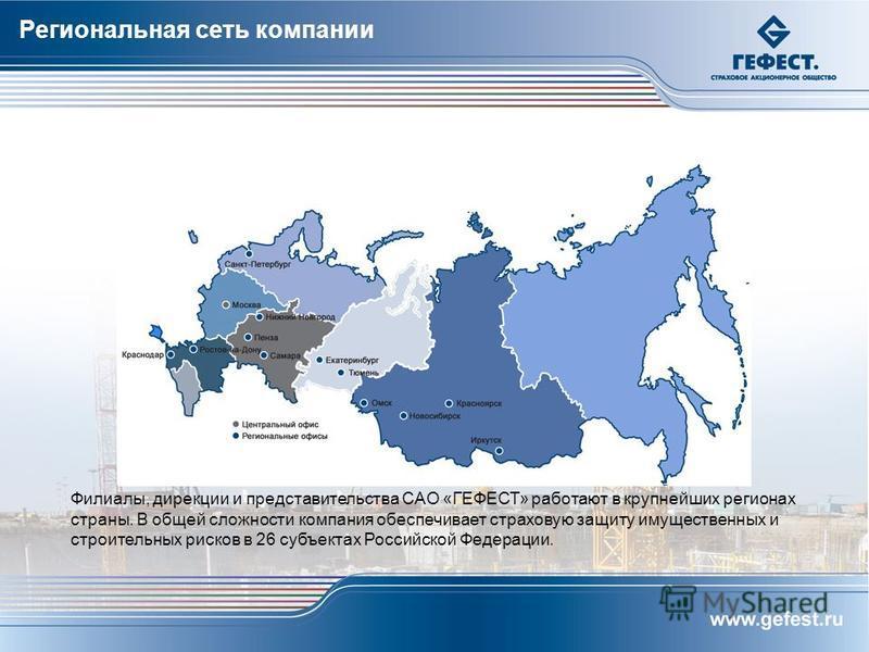 Филиалы, дирекции и представительства САО «ГЕФЕСТ» работают в крупнейших регионах страны. В общей сложности компания обеспечивает страховую защиту имущественных и строительных рисков в 26 субъектах Российской Федерации. Региональная сеть компании