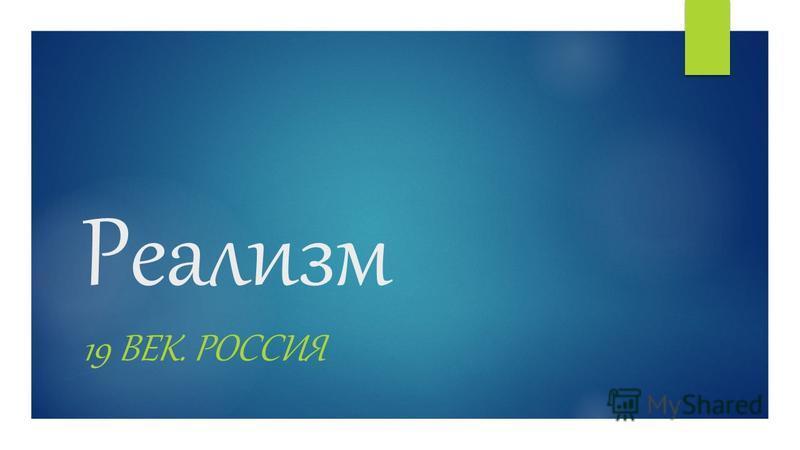 Реализм 19 ВЕК. РОССИЯ