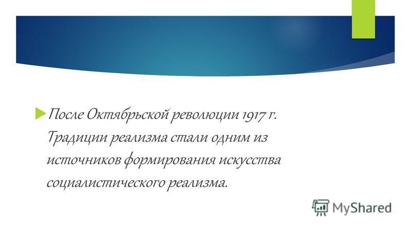 После Октябрьской революции 1917 г. Традиции реализма стали одним из источников формирования искусства социалистического реализма.