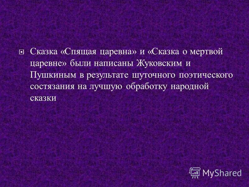 Сказка « Спящая царевна » и « Сказка о мертвой царевне » были написаны Жуковским и Пушкиным в результате шуточного поэтического состязания на лучшую обработку народной сказки