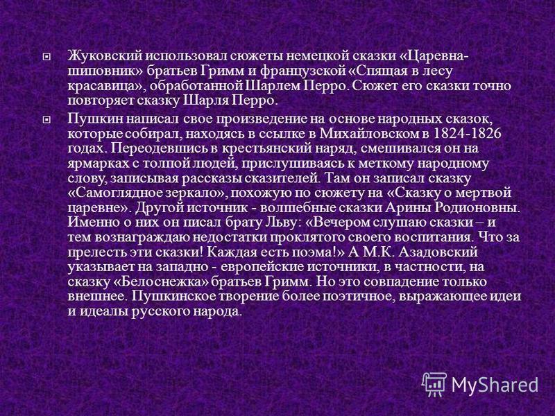 Жуковский использовал сюжеты немецкой сказки « Царевна - шиповник » братьев Гримм и французской « Спящая в лесу красавица », обработанной Шарлем Перро. Сюжет его сказки точно повторяет сказку Шарля Перро. Пушкин написал свое произведение на основе на