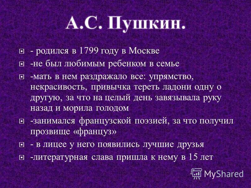 - родился в 1799 году в Москве - не был любимым ребенком в семье - мать в нем раздражало все : упрямство, некрасивость, привычка тереть ладони одну о другую, за что на целый день завязывала руку назад и морила голодом - занимался французской поэзией,
