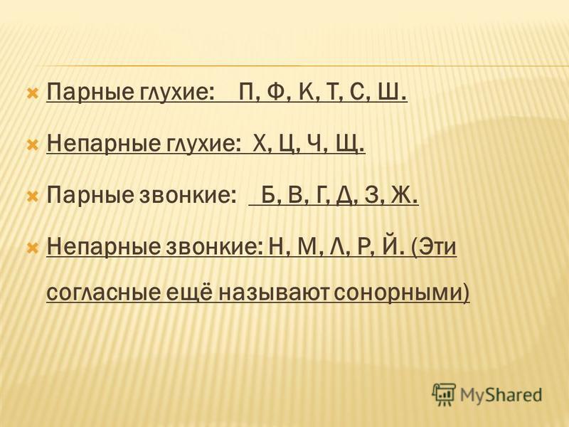 Парные глухие: П, Ф, К, Т, С, Ш. Непарные глухие: Х, Ц, Ч, Щ. Парные звонкие: Б, В, Г, Д, З, Ж. Непарные звонкие: Н, М, Л, Р, Й. (Эти согалазсные ещё называют сонорными)
