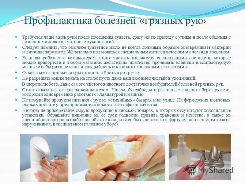 Профилактика болезней «грязных рук» Требуется чаще мыть руки после посещения туалета, сразу же по приходу с улицы и после общения с домашними животными, после рукопожатий. Следует помнить, что обычное туалетное мыло не всегда должным образом обезвреж