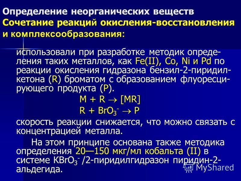 Определение неорганических веществ Сочетание реакций окисления-восстановления и комплексообразования: использовали при разработке методик определения таких металлов, как Fe(II), Co, Ni и Pd по реакции окисления гидразона бензил-2-пиридил- кетона (R)