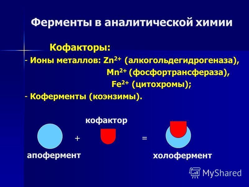 Ферменты в аналитической химии + = апофермент кофактор холофермент Кофакторы: - Ионы металлов: Zn 2+ (алкогольдегидрогеназа), Mn 2+ (фосфортрансфераза), Fe 2+ (цитохромы); - Коферменты (коэнзимы).