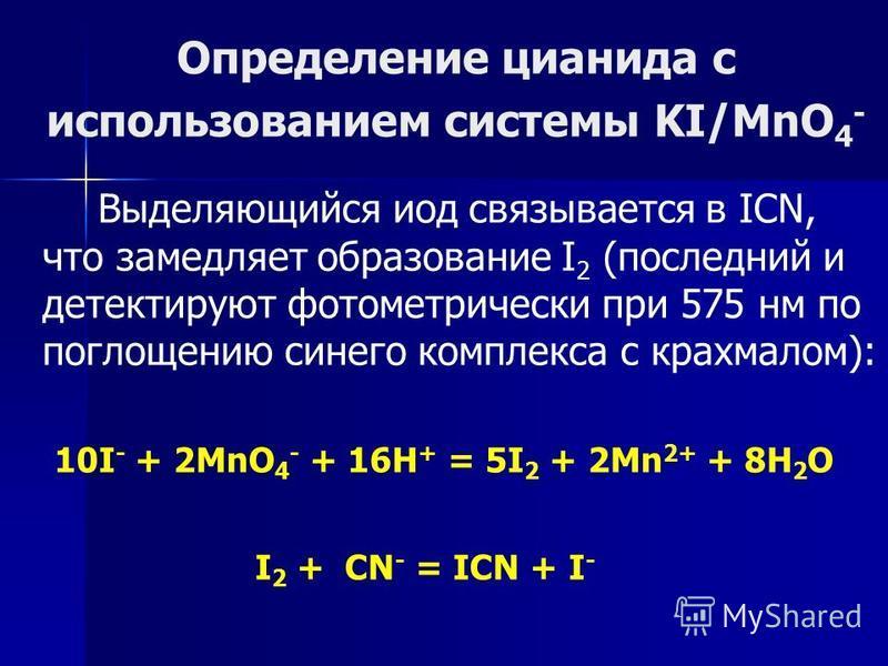 Определение цианида с использованием системы KI/MnO 4 - Выделяющийся иод связывается в ICN, что замедляет образование I 2 (последний и детектируют фотометрический при 575 нм по поглощению синего комплекса с крахмалом): 10I - + 2MnO 4 - + 16H + = 5I 2